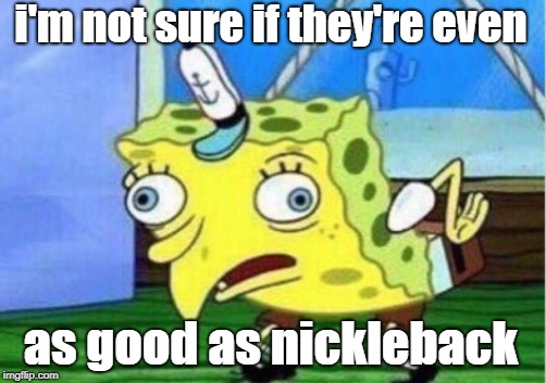 Mocking Spongebob Meme | i'm not sure if they're even as good as nickleback | image tagged in memes,mocking spongebob | made w/ Imgflip meme maker