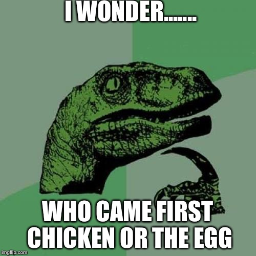 Philosoraptor Meme | I WONDER....... WHO CAME FIRST CHICKEN OR THE EGG | image tagged in memes,philosoraptor | made w/ Imgflip meme maker