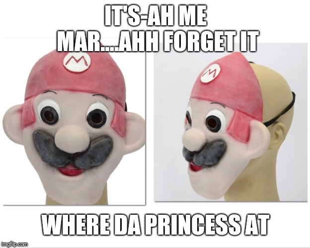 IT'S-AH ME MAR....AHH FORGET IT WHERE DA PRINCESS AT | made w/ Imgflip meme maker