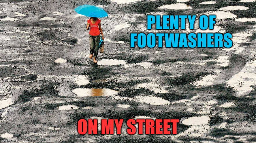 PLENTY OF FOOTWASHERS ON MY STREET | made w/ Imgflip meme maker