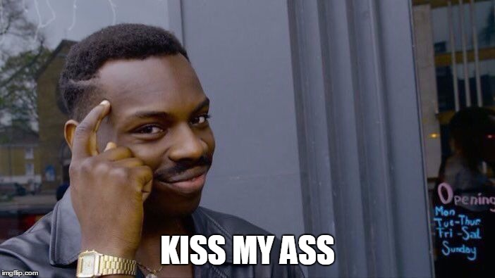 Kiss My Ass | KISS MY ASS | image tagged in memes,roll safe think about it,kiss my ass,eddie murphy | made w/ Imgflip meme maker