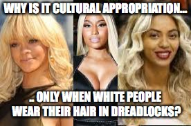 blondes | WHY IS IT CULTURAL APPROPRIATION... .. ONLY WHEN WHITE PEOPLE WEAR THEIR HAIR IN DREADLOCKS? | image tagged in blondes | made w/ Imgflip meme maker