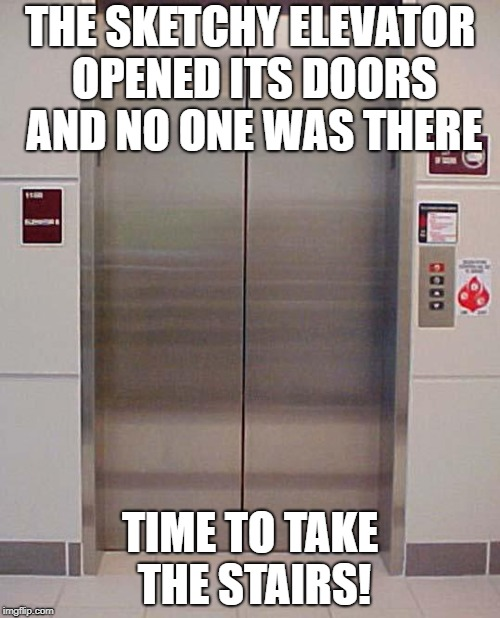 Because I don't feel like getting stuck in an elevator today | THE SKETCHY ELEVATOR OPENED ITS DOORS AND NO ONE WAS THERE TIME TO TAKE THE STAIRS! | image tagged in elevator lift 123,sketchy,der be ghostes,nope | made w/ Imgflip meme maker