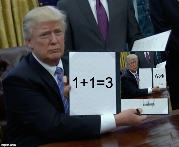 When a teacher tells you to show your work. |  1+1=3 | image tagged in memes,trump bill signing,school,show your work,funny,math | made w/ Imgflip meme maker