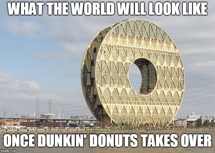 the mighty power of doughnuts | WHAT THE WORLD WILL LOOK LIKE ONCE DUNKIN' DONUTS TAKES OVER | image tagged in donut,donuts,dunkin donuts,dunkin',doughnut,doughnuts | made w/ Imgflip meme maker