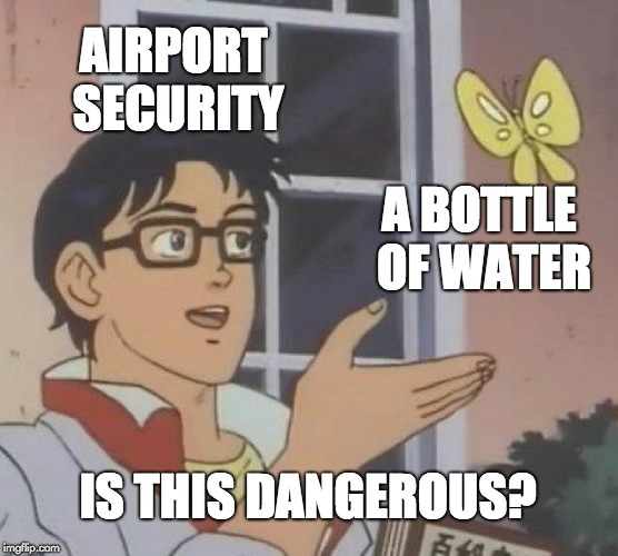 Can't believe this actually got banned in airports | AIRPORT SECURITY A BOTTLE OF WATER IS THIS DANGEROUS? | image tagged in memes,is this a pigeon,funny,airport,security,water bottle | made w/ Imgflip meme maker