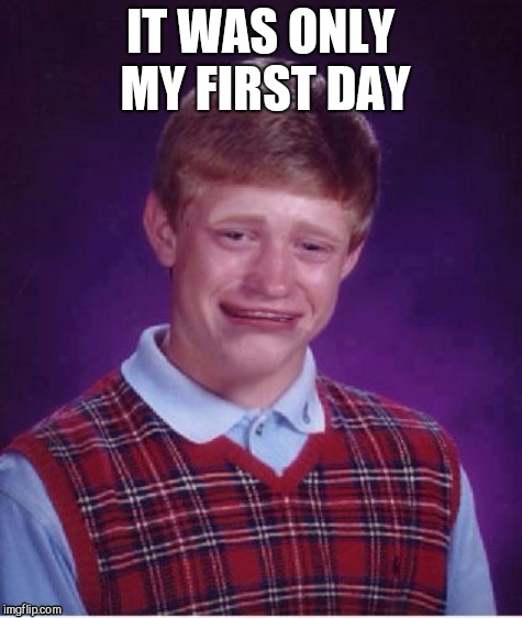 Sad brian | IT WAS ONLY MY FIRST DAY | image tagged in sad brian | made w/ Imgflip meme maker