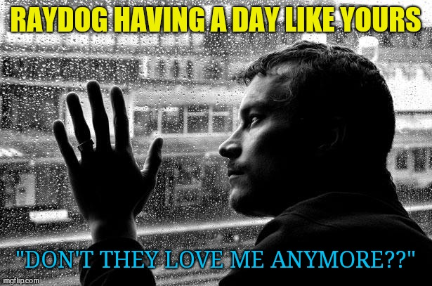 "Over Educated Problems Meme | RAYDOG HAVING A DAY LIKE YOURS ""DON'T THEY LOVE ME ANYMORE??"" 