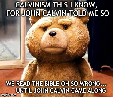 TED Meme | CALVINISM THIS I KNOW, FOR JOHN CALVIN TOLD ME SO WE READ THE BIBLE OH SO WRONG...     UNTIL JOHN CALVIN CAME ALONG | image tagged in memes,ted | made w/ Imgflip meme maker