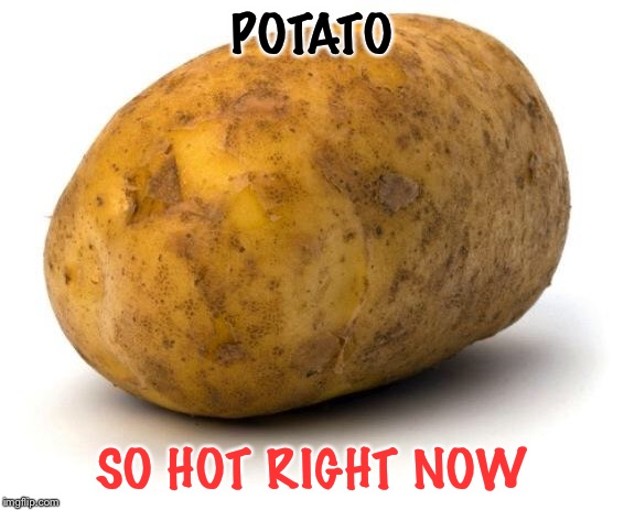 I am a potato | POTATO SO HOT RIGHT NOW | image tagged in i am a potato | made w/ Imgflip meme maker