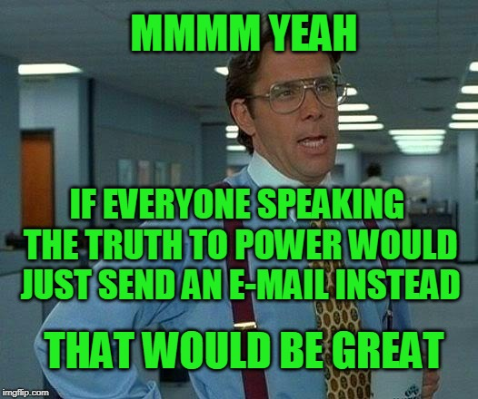 Saves Time, Money | MMMM YEAH IF EVERYONE SPEAKING THE TRUTH TO POWER WOULD JUST SEND AN E-MAIL INSTEAD THAT WOULD BE GREAT | image tagged in that would be great,truth to power | made w/ Imgflip meme maker