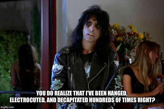 Wayes World Alice Cooper | YOU DO REALIZE THAT I'VE BEEN HANGED, ELECTROCUTED, AND DECAPITATED HUNDREDS OF TIMES RIGHT? | image tagged in wayes world alice cooper | made w/ Imgflip meme maker