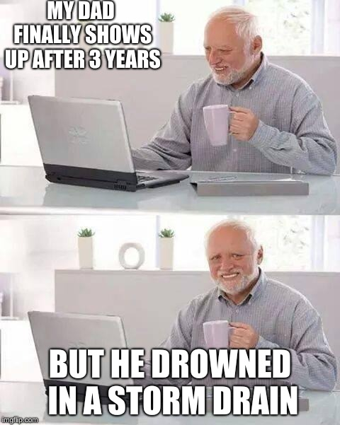 Hide the Pain Harold | MY DAD FINALLY SHOWS UP AFTER 3 YEARS BUT HE DROWNED IN A STORM DRAIN | image tagged in memes,hide the pain harold | made w/ Imgflip meme maker