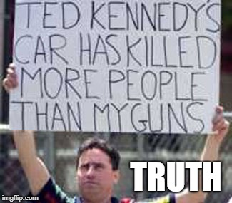 Truth hurts, and so did Ted K | TRUTH | image tagged in kennedy,guns,firearmfriendly | made w/ Imgflip meme maker