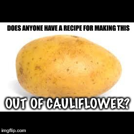 Potato | DOES ANYONE HAVE A RECIPE FOR MAKING THIS OUT OF CAULIFLOWER? | image tagged in potato | made w/ Imgflip meme maker