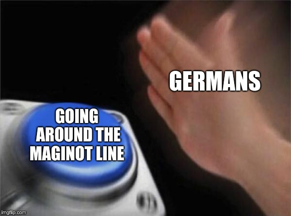 what was the point of it again  | GERMANS GOING AROUND THE MAGINOT LINE | image tagged in memes,blank nut button,ww2,maginot line is only good for memes | made w/ Imgflip meme maker