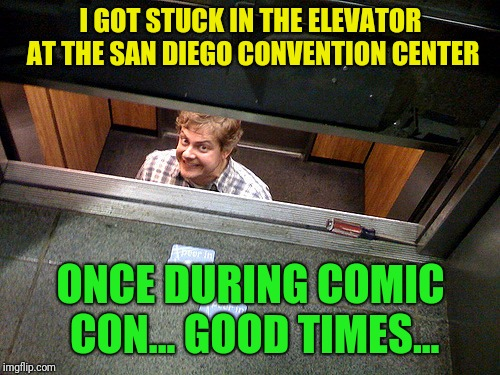 I GOT STUCK IN THE ELEVATOR AT THE SAN DIEGO CONVENTION CENTER ONCE DURING COMIC CON... GOOD TIMES... | made w/ Imgflip meme maker