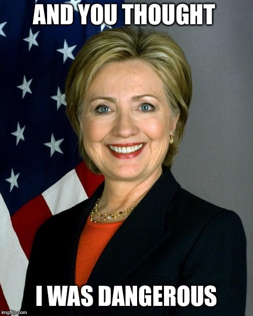 Hillary Clinton | AND YOU THOUGHT I WAS DANGEROUS | image tagged in memes,hillary clinton | made w/ Imgflip meme maker