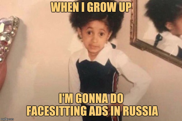 Reebok Disappoints Cardi | WHEN I GROW UP I'M GONNA DO FACESITTING ADS IN RUSSIA | image tagged in memes,young cardi b,reebok,russian marketing,yayaya | made w/ Imgflip meme maker