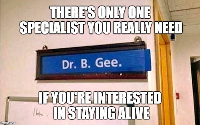 Whether you're a brother or whether you're a mother | THERE'S ONLY ONE SPECIALIST YOU REALLY NEED IF YOU'RE INTERESTED IN STAYING ALIVE | image tagged in bee gees,staying alive,doctor | made w/ Imgflip meme maker