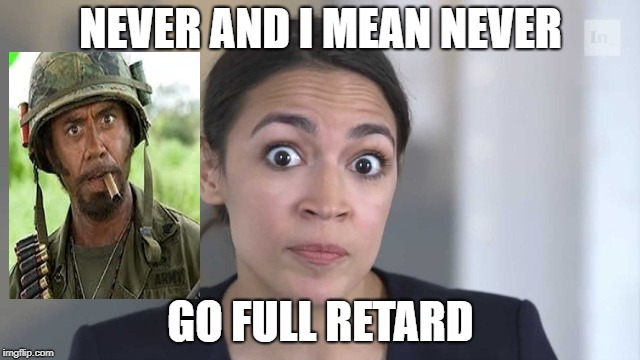 Crazy Alexandria Ocasio-Cortez | NEVER AND I MEAN NEVER GO FULL RETARD | image tagged in crazy alexandria ocasio-cortez | made w/ Imgflip meme maker