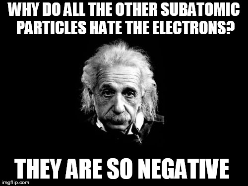 Albert Einstein 1 | WHY DO ALL THE OTHER SUBATOMIC PARTICLES HATE THE ELECTRONS? THEY ARE SO NEGATIVE | image tagged in memes,albert einstein 1 | made w/ Imgflip meme maker