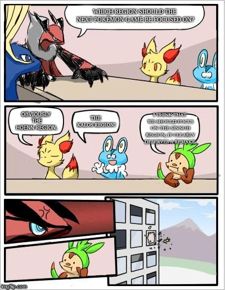 Pokemon board meeting | WHICH REGION SHOULD THE NEXT POKÉMON GAME BE FOCUSED ON? OBVIOUSLY THE HOENN REGION. THE KALOS REGION! I THINK THAT WE SHOULD FOCUS ON THE S | image tagged in pokemon board meeting | made w/ Imgflip meme maker