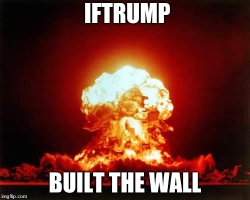 Nuclear Explosion | IFTRUMP BUILT THE WALL | image tagged in nuclear explosion | made w/ Imgflip meme maker