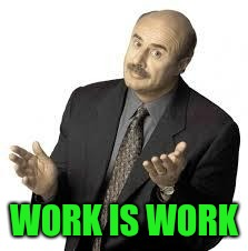 Dr Phil | WORK IS WORK | image tagged in dr phil | made w/ Imgflip meme maker