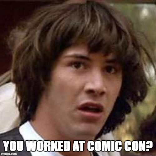 whoa | YOU WORKED AT COMIC CON? | image tagged in whoa | made w/ Imgflip meme maker