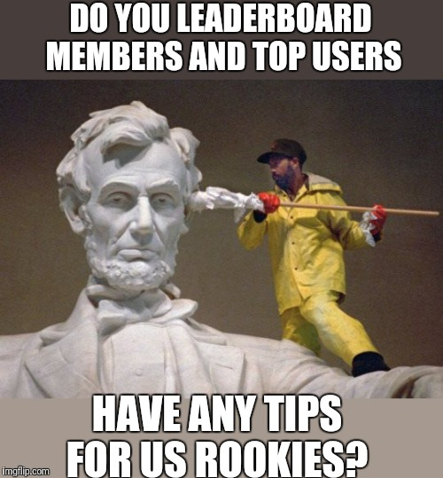 Any tips?  I'm All Ears | DO YOU LEADERBOARD MEMBERS AND TOP USERS HAVE ANY TIPS FOR US ROOKIES? | image tagged in lincoln q tip,leaderboard,top users,front page,help,noob | made w/ Imgflip meme maker