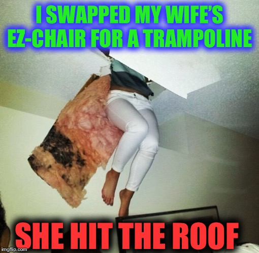 The joys of spring. | I SWAPPED MY WIFE'S EZ-CHAIR FOR A TRAMPOLINE SHE HIT THE ROOF | image tagged in trampoline,marital bliss,disaster,bounce,funny | made w/ Imgflip meme maker