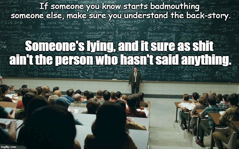 If someone you know starts badmouthing someone else, make sure you understand the back-story. Someone's lying, and it sure as shit ain't the | image tagged in blackboard | made w/ Imgflip meme maker