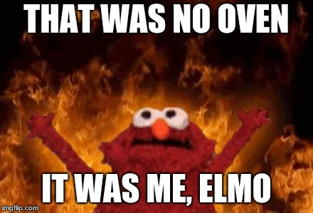 elmo maligno | THAT WAS NO OVEN IT WAS ME, ELMO | image tagged in elmo maligno | made w/ Imgflip meme maker