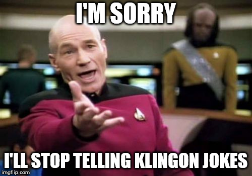 Picard Wtf Meme | I'M SORRY I'LL STOP TELLING KLINGON JOKES | image tagged in memes,picard wtf | made w/ Imgflip meme maker