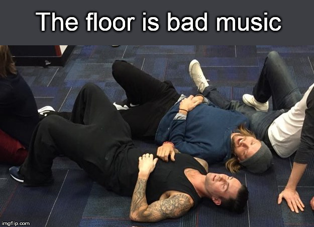 The floor is bad music | made w/ Imgflip meme maker