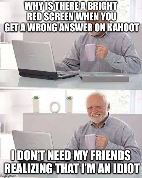 Hide the Pain Harold Meme | WHY IS THERE A BRIGHT RED SCREEN WHEN YOU GET A WRONG ANSWER ON KAHOOT I DON'T NEED MY FRIENDS REALIZING THAT I'M AN IDIOT | image tagged in memes,hide the pain harold | made w/ Imgflip meme maker