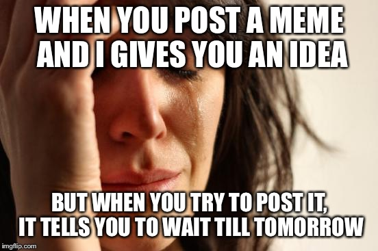 First World Problems Meme | WHEN YOU POST A MEME AND I GIVES YOU AN IDEA BUT WHEN YOU TRY TO POST IT, IT TELLS YOU TO WAIT TILL TOMORROW | image tagged in memes,first world problems | made w/ Imgflip meme maker