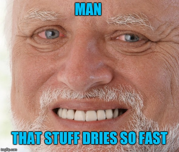Hide the Pain Harold | MAN THAT STUFF DRIES SO FAST | image tagged in hide the pain harold | made w/ Imgflip meme maker