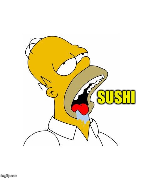Homer Simpson Drooling | SUSHI | image tagged in homer simpson drooling | made w/ Imgflip meme maker