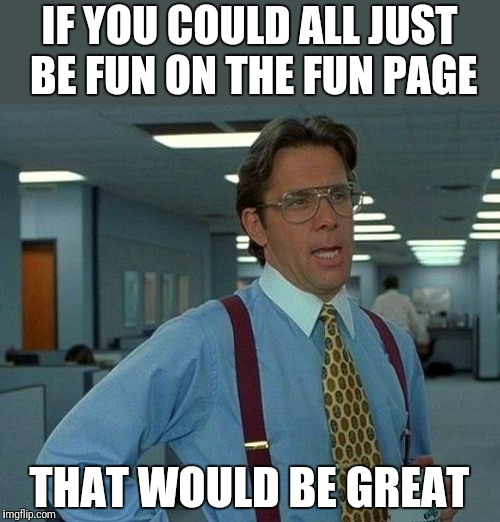 That Would Be Great Meme | IF YOU COULD ALL JUST BE FUN ON THE FUN PAGE THAT WOULD BE GREAT | image tagged in memes,that would be great | made w/ Imgflip meme maker
