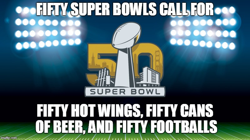 Super Bowl: Buffalo Wild Wings Edition | FIFTY SUPER BOWLS CALL FOR FIFTY HOT WINGS, FIFTY CANS OF BEER, AND FIFTY FOOTBALLS | image tagged in super bowl 50,buffalo wild wings,sports | made w/ Imgflip meme maker