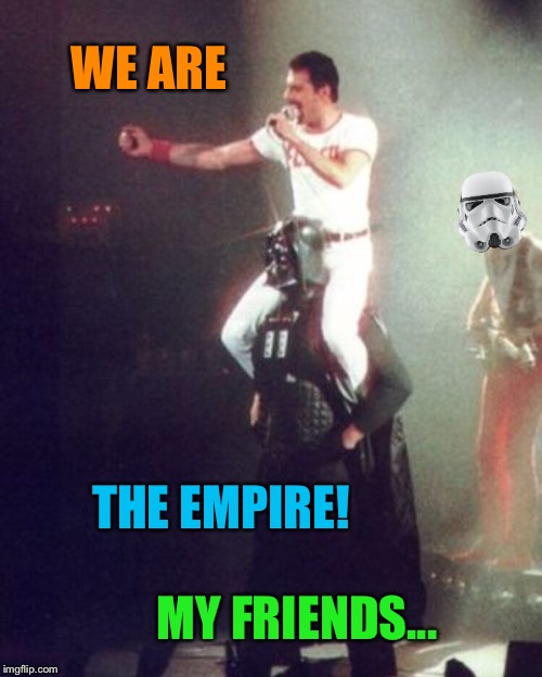 Queen of the Star Wars | WE ARE MY FRIENDS... THE EMPIRE! | image tagged in queen,freddie mercury,star wars,darth vader,empire,classic rock | made w/ Imgflip meme maker