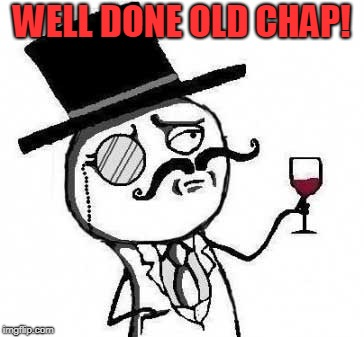 fancy meme | WELL DONE OLD CHAP! | image tagged in fancy meme | made w/ Imgflip meme maker