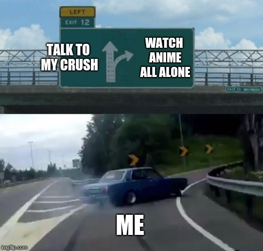 Left Exit 12 Off Ramp Meme | TALK TO MY CRUSH WATCH ANIME ALL ALONE ME | image tagged in memes,left exit 12 off ramp | made w/ Imgflip meme maker