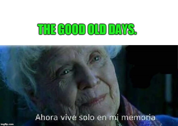 Ahora vive solo en mi memoria Titanic | THE GOOD OLD DAYS. | image tagged in ahora vive solo en mi memoria titanic | made w/ Imgflip meme maker