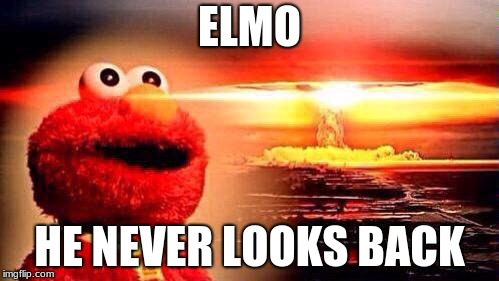 elmo nuke bomb | ELMO HE NEVER LOOKS BACK | image tagged in elmo nuke bomb | made w/ Imgflip meme maker