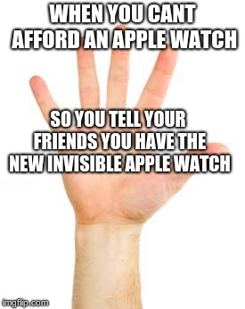 WHEN YOU CANT AFFORD AN APPLE WATCH SO YOU TELL YOUR FRIENDS YOU HAVE THE NEW INVISIBLE APPLE WATCH | image tagged in raising hand wrist | made w/ Imgflip meme maker