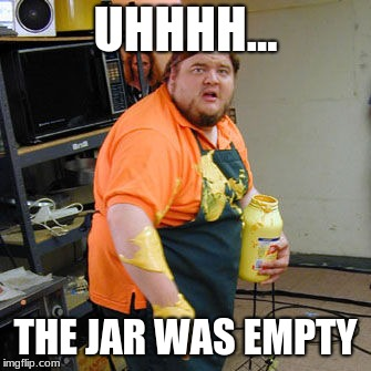 Mustard Man | UHHHH... THE JAR WAS EMPTY | image tagged in mustard man | made w/ Imgflip meme maker