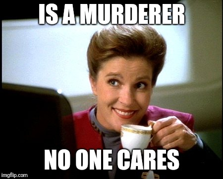 Captain Janeway | IS A MURDERER NO ONE CARES | image tagged in janeway knows coffee,evil janeway,star trek voyager | made w/ Imgflip meme maker